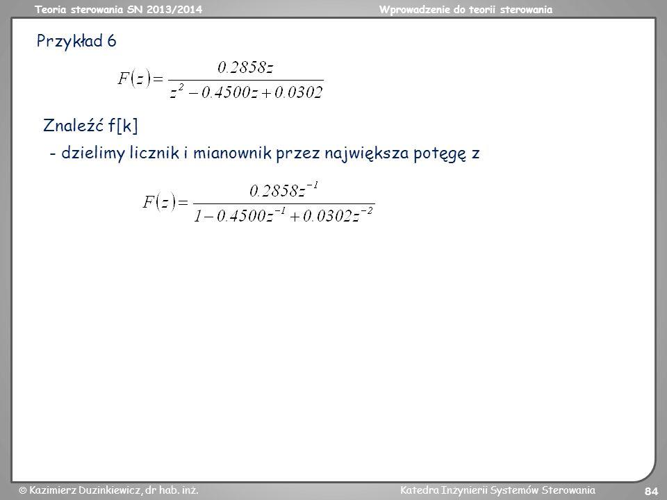 Przykład 6 Znaleźć f[k] - dzielimy licznik i mianownik przez największa potęgę z